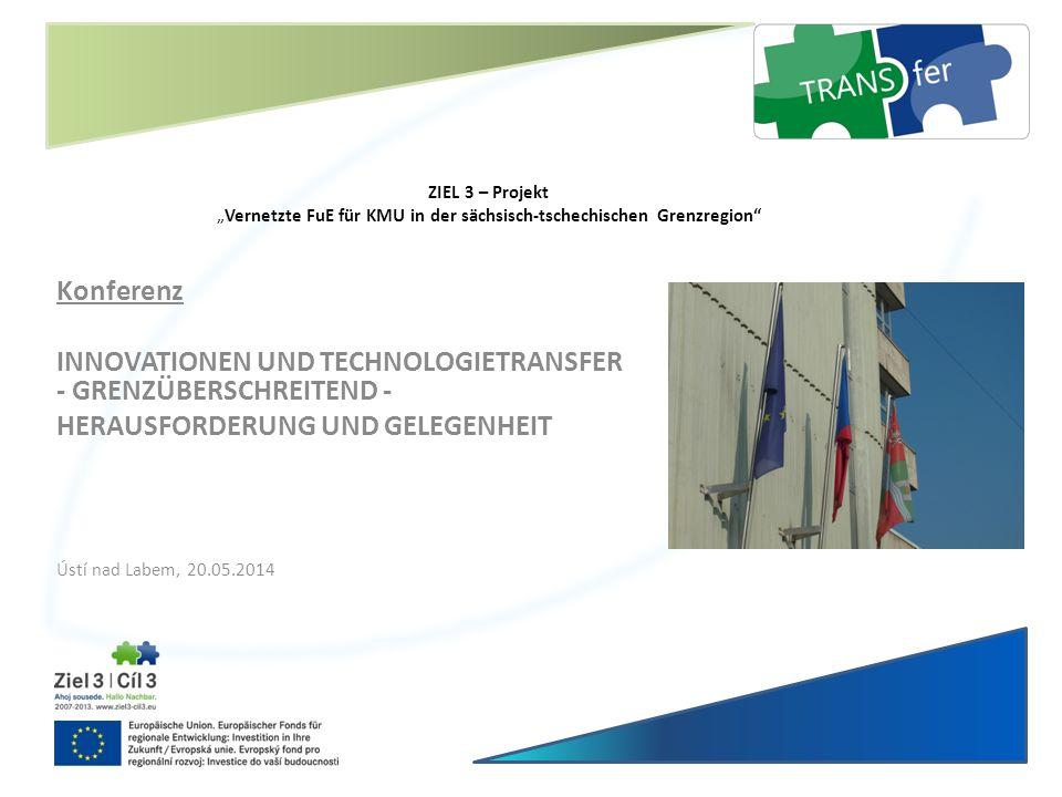 """ZIEL 3 – Projekt """"Vernetzte FuE für KMU in der sächsisch-tschechischen Grenzregion"""" Konferenz INNOVATIONEN UND TECHNOLOGIETRANSFER - GRENZÜBERSCHREITE"""