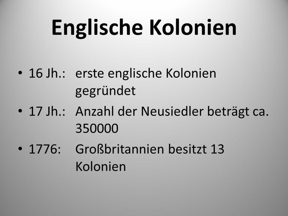 Englische Kolonien 16 Jh.:erste englische Kolonien gegründet 17 Jh.:Anzahl der Neusiedler beträgt ca. 350000 1776: Großbritannien besitzt 13 Kolonien