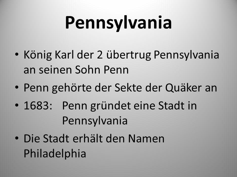 Pennsylvania König Karl der 2 übertrug Pennsylvania an seinen Sohn Penn Penn gehörte der Sekte der Quäker an 1683:Penn gründet eine Stadt in Pennsylvania Die Stadt erhält den Namen Philadelphia