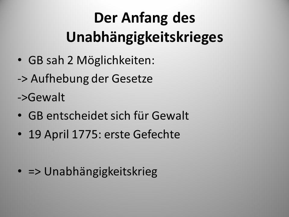 Der Anfang des Unabhängigkeitskrieges GB sah 2 Möglichkeiten: -> Aufhebung der Gesetze ->Gewalt GB entscheidet sich für Gewalt 19 April 1775: erste Ge