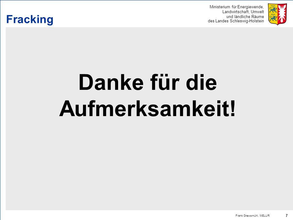 Ministerium für Energiewende, Landwirtschaft, Umwelt und ländliche Räume des Landes Schleswig-Holstein Frank Grewsmühl, MELUR 7 Fracking Danke für die
