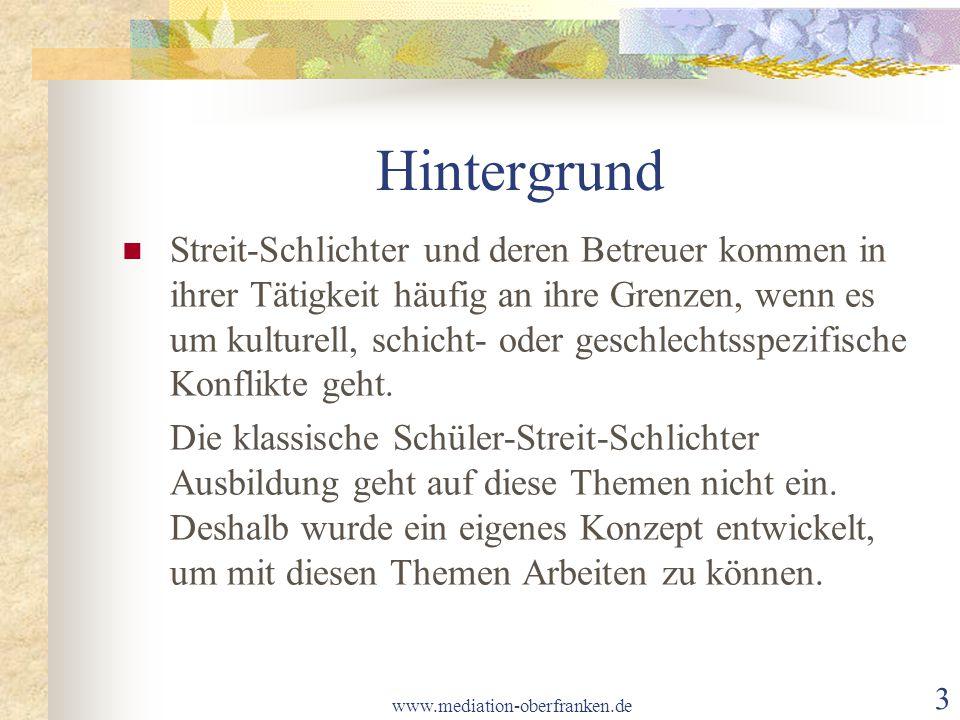 www.mediation-oberfranken.de 3 Hintergrund Streit-Schlichter und deren Betreuer kommen in ihrer Tätigkeit häufig an ihre Grenzen, wenn es um kulturell, schicht- oder geschlechtsspezifische Konflikte geht.