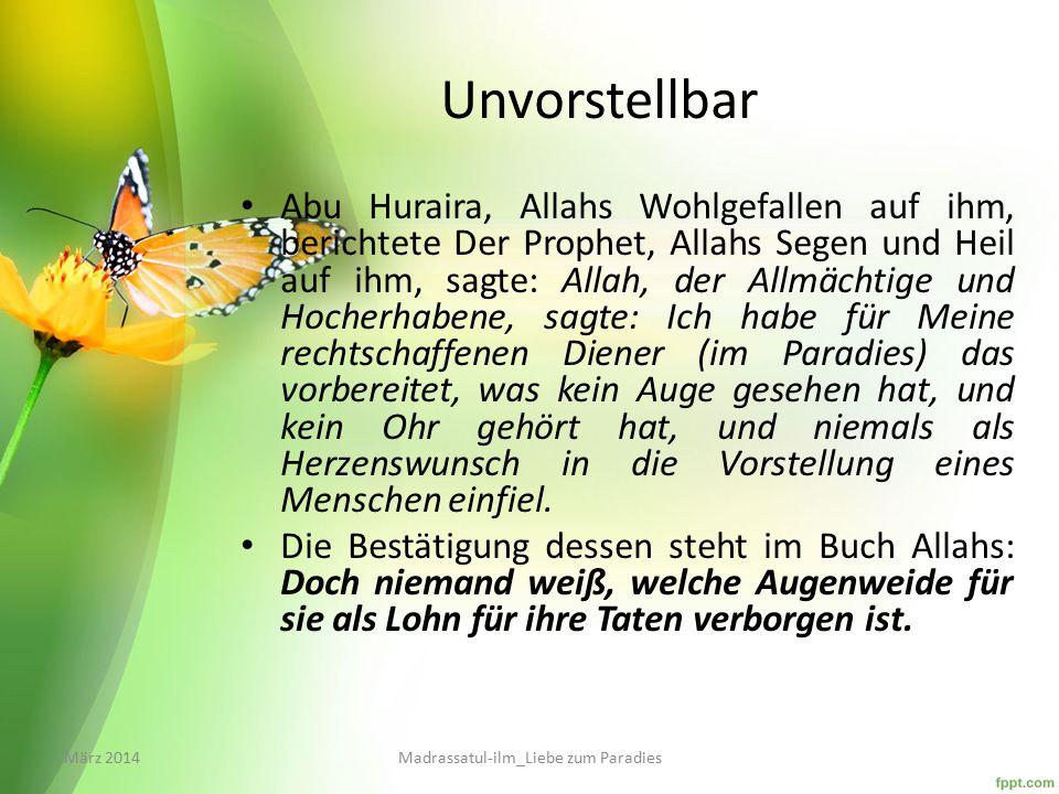 Unvorstellbar Abu Huraira, Allahs Wohlgefallen auf ihm, berichtete Der Prophet, Allahs Segen und Heil auf ihm, sagte: Allah, der Allmächtige und Hocherhabene, sagte: Ich habe für Meine rechtschaffenen Diener (im Paradies) das vorbereitet, was kein Auge gesehen hat, und kein Ohr gehört hat, und niemals als Herzenswunsch in die Vorstellung eines Menschen einfiel.