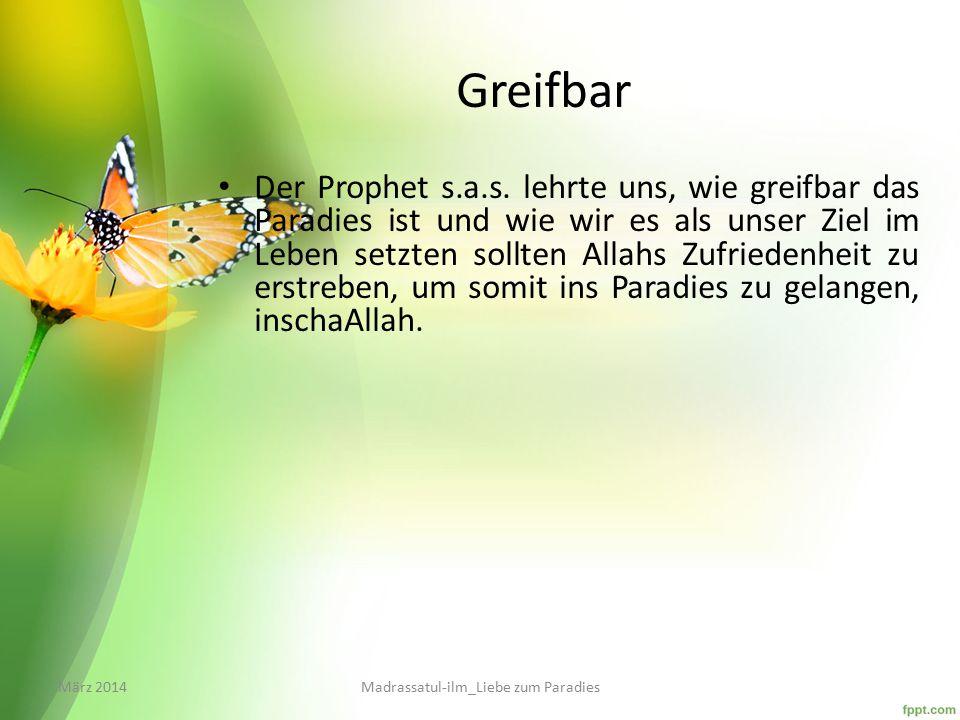 Greifbar Der Prophet s.a.s. lehrte uns, wie greifbar das Paradies ist und wie wir es als unser Ziel im Leben setzten sollten Allahs Zufriedenheit zu e