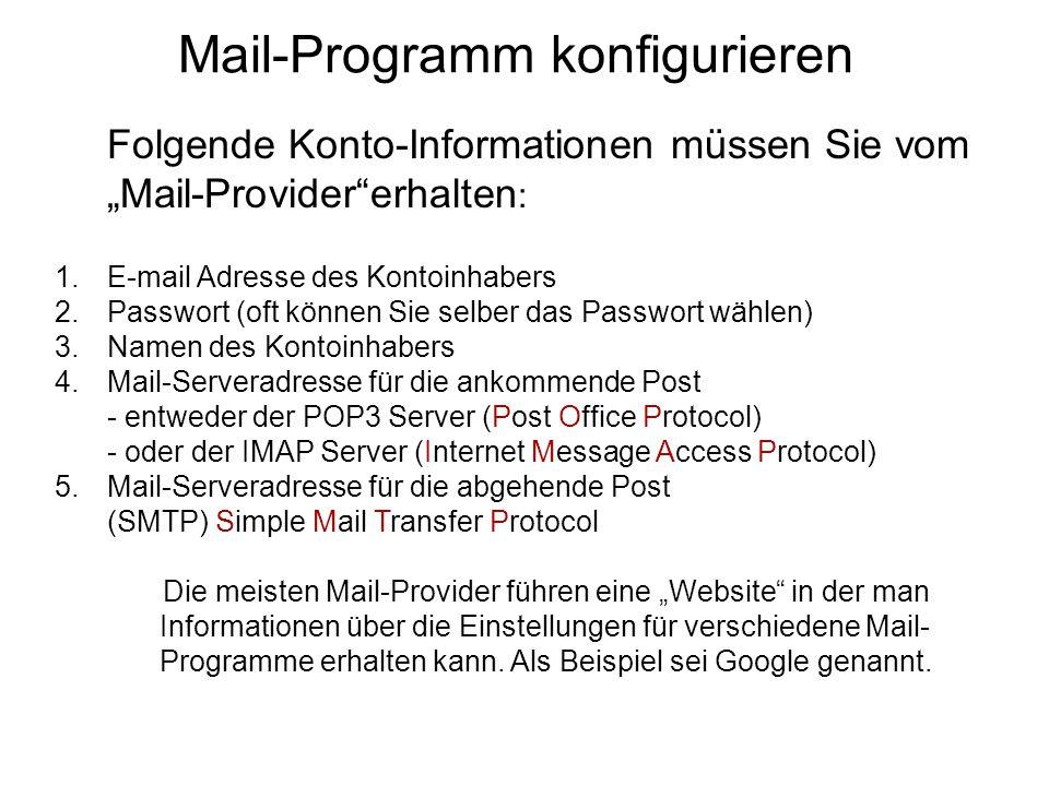 """Mail-Programm konfigurieren Folgende Konto-Informationen müssen Sie vom """"Mail-Provider erhalten : 1.E-mail Adresse des Kontoinhabers 2.Passwort (oft können Sie selber das Passwort wählen) 3.Namen des Kontoinhabers 4.Mail-Serveradresse für die ankommende Post - entweder der POP3 Server (Post Office Protocol) - oder der IMAP Server (Internet Message Access Protocol) 5.Mail-Serveradresse für die abgehende Post (SMTP) Simple Mail Transfer Protocol Die meisten Mail-Provider führen eine """"Website in der man Informationen über die Einstellungen für verschiedene Mail- Programme erhalten kann."""