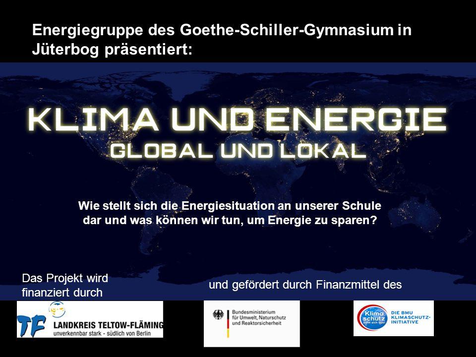 Das Projekt wird finanziert durch durchgefördert durch: und gefördert durch Finanzmittel des Energiegruppe des Goethe-Schiller-Gymnasium in Jüterbog präsentiert: Wie stellt sich die Energiesituation an unserer Schule dar und was können wir tun, um Energie zu sparen?