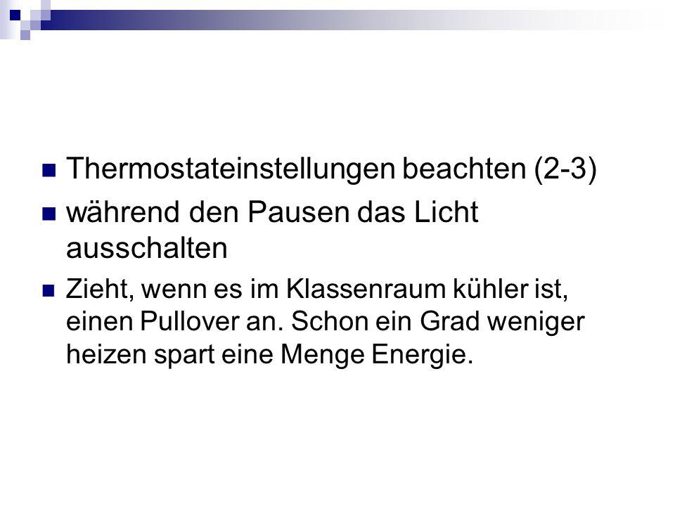 Thermostateinstellungen beachten (2-3) während den Pausen das Licht ausschalten Zieht, wenn es im Klassenraum kühler ist, einen Pullover an.