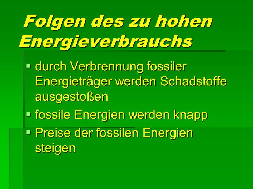 Folgen des zu hohen Energieverbrauchs Folgen des zu hohen Energieverbrauchs  durch Verbrennung fossiler Energieträger werden Schadstoffe ausgestoßen  fossile Energien werden knapp  Preise der fossilen Energien steigen
