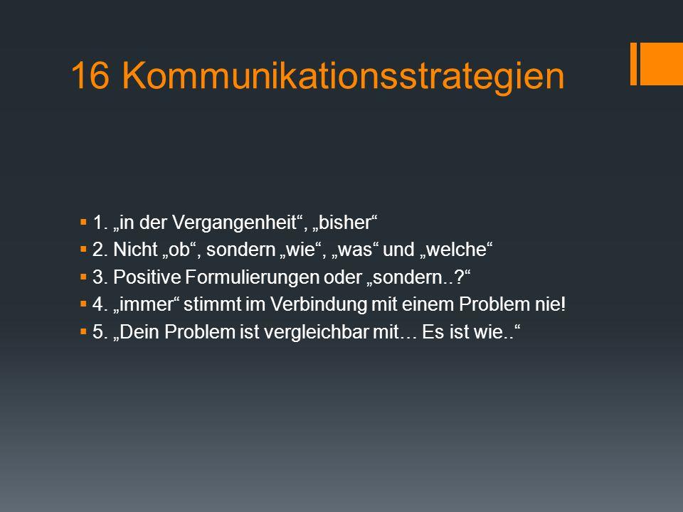 """16 Kommunikationsstrategien  1. """"in der Vergangenheit"""", """"bisher""""  2. Nicht """"ob"""", sondern """"wie"""", """"was"""" und """"welche""""  3. Positive Formulierungen oder"""