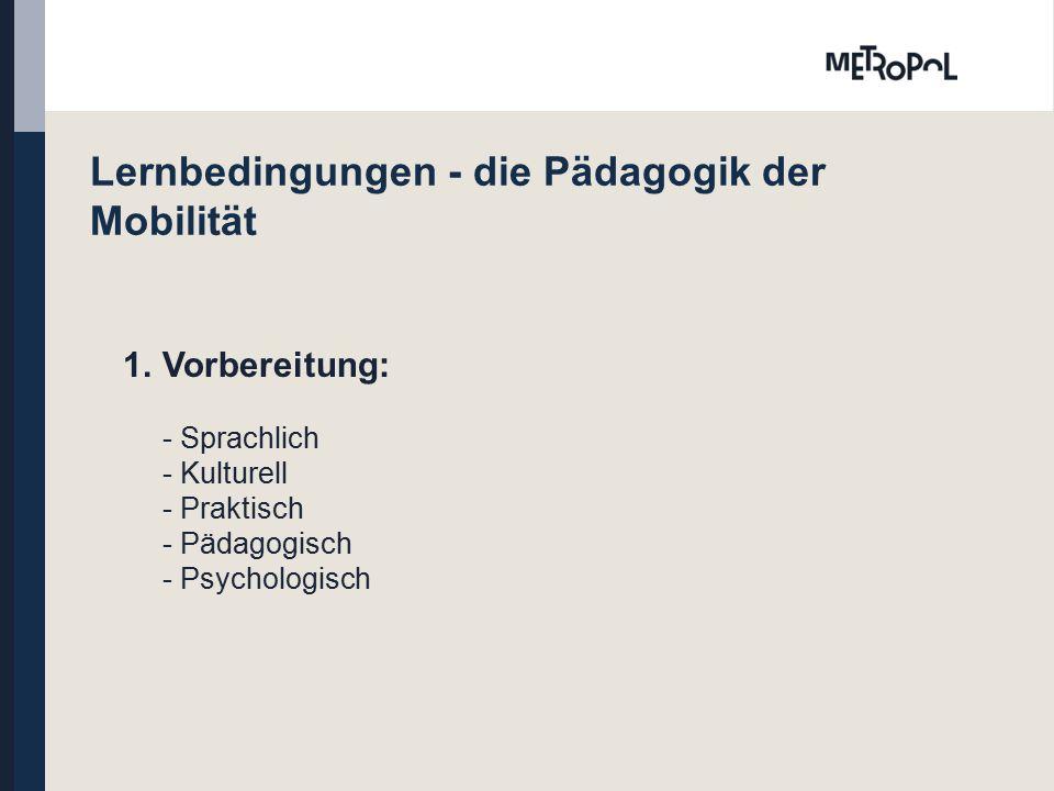 Lernbedingungen - die Pädagogik der Mobilität 1.Vorbereitung: - Sprachlich - Kulturell - Praktisch - Pädagogisch - Psychologisch