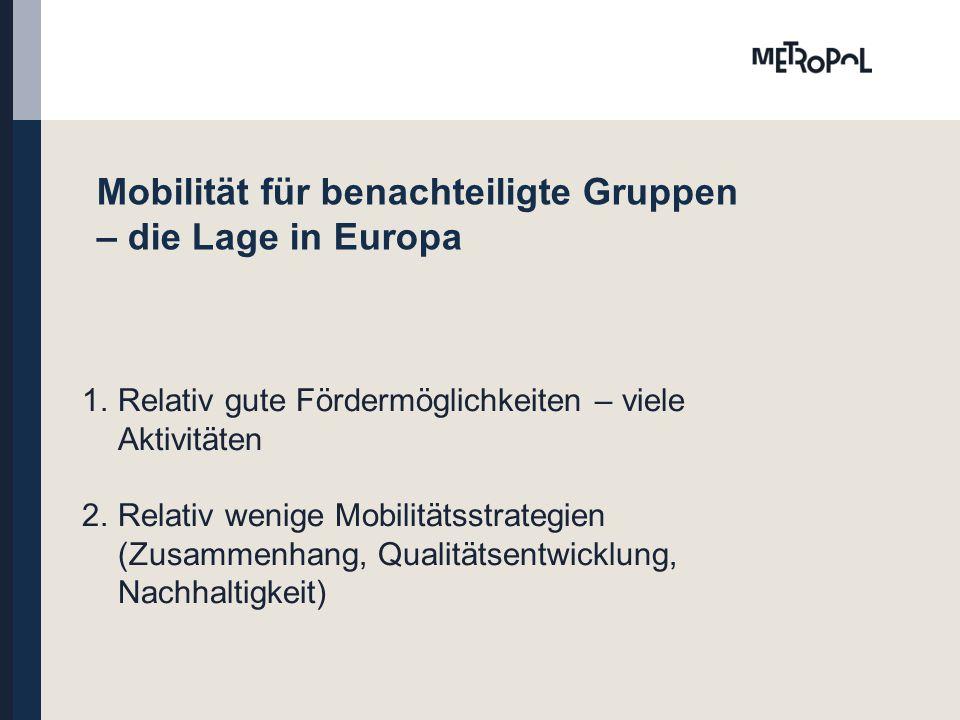Mobilität für benachteiligte Gruppen – die Lage in Europa 1.Relativ gute Fördermöglichkeiten – viele Aktivitäten 2.Relativ wenige Mobilitätsstrategien (Zusammenhang, Qualitätsentwicklung, Nachhaltigkeit)