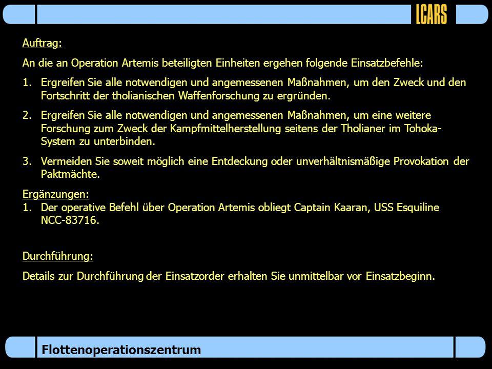Flottenoperationszentrum Auftrag: An die an Operation Artemis beteiligten Einheiten ergehen folgende Einsatzbefehle: 1.Ergreifen Sie alle notwendigen und angemessenen Maßnahmen, um den Zweck und den Fortschritt der tholianischen Waffenforschung zu ergründen.