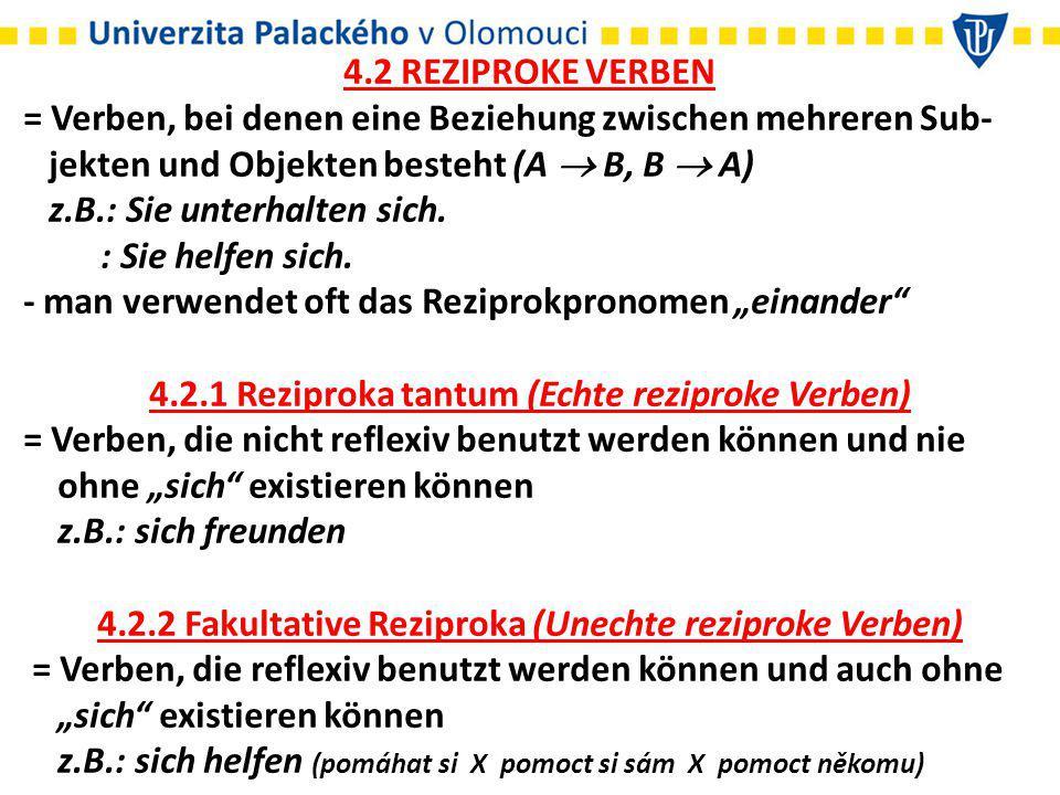 4.2 REZIPROKE VERBEN = Verben, bei denen eine Beziehung zwischen mehreren Sub- jekten und Objekten besteht (A  B, B  A) z.B.: Sie unterhalten sich.