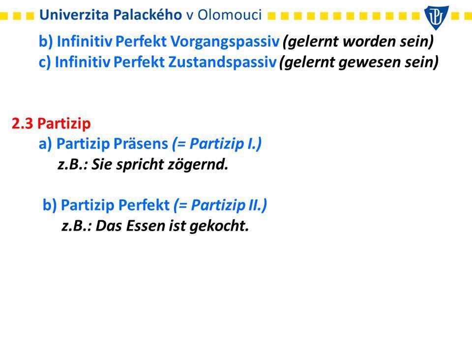 b) Infinitiv Perfekt Vorgangspassiv (gelernt worden sein) c) Infinitiv Perfekt Zustandspassiv (gelernt gewesen sein) 2.3 Partizip a) Partizip Präsens (= Partizip I.) z.B.: Sie spricht zögernd.