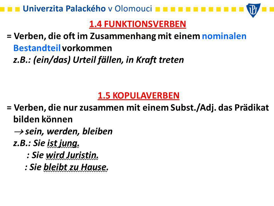 1.4 FUNKTIONSVERBEN = Verben, die oft im Zusammenhang mit einem nominalen Bestandteil vorkommen z.B.: (ein/das) Urteil fällen, in Kraft treten 1.5 KOPULAVERBEN = Verben, die nur zusammen mit einem Subst./Adj.