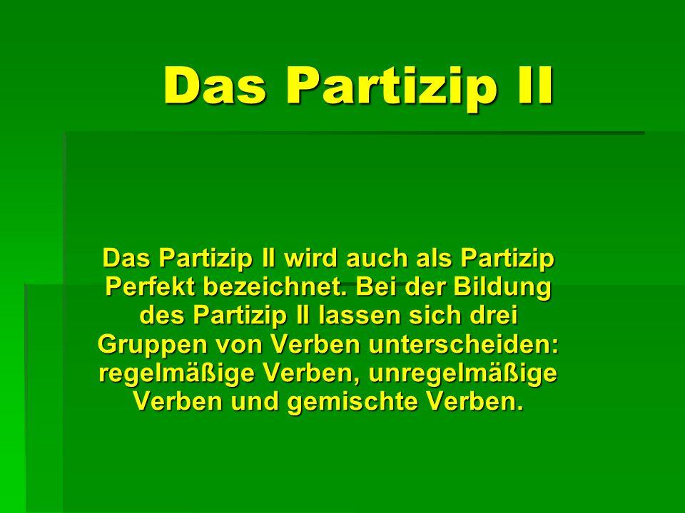 Das Partizip II Das Partizip II wird auch als Partizip Perfekt bezeichnet. Bei der Bildung des Partizip II lassen sich drei Gruppen von Verben untersc