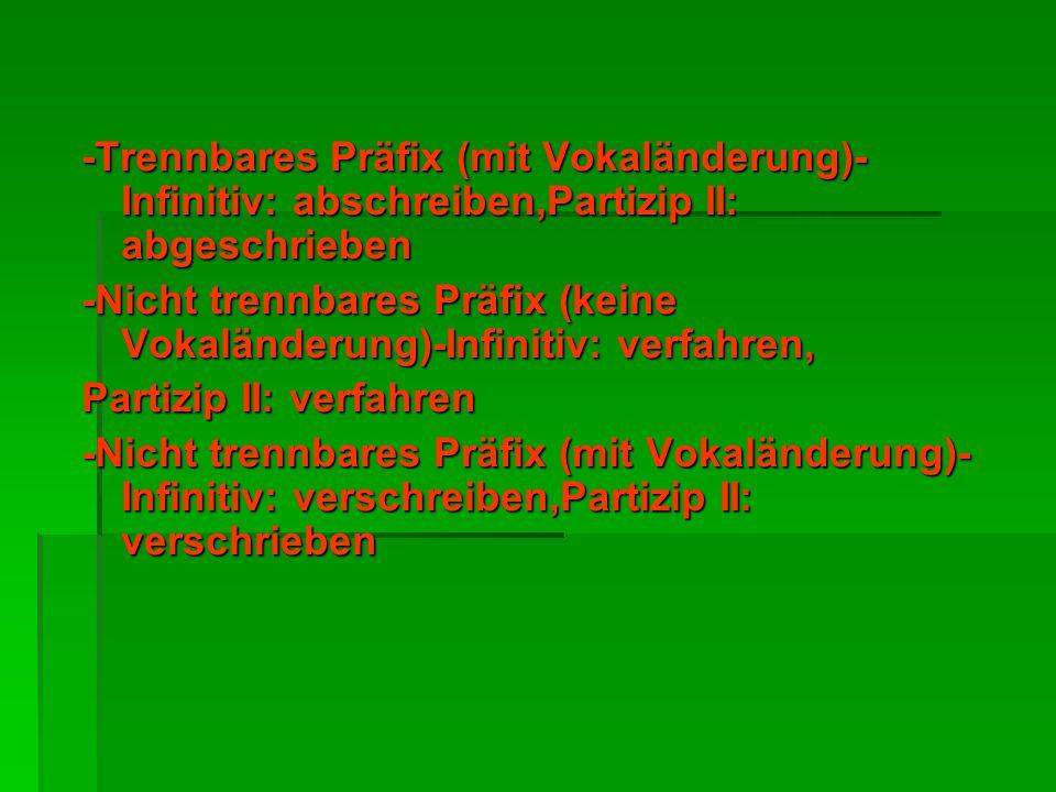 -Trennbares Präfix (mit Vokaländerung)- Infinitiv: abschreiben,Partizip II: abgeschrieben -Nicht trennbares Präfix (keine Vokaländerung)-Infinitiv: ve