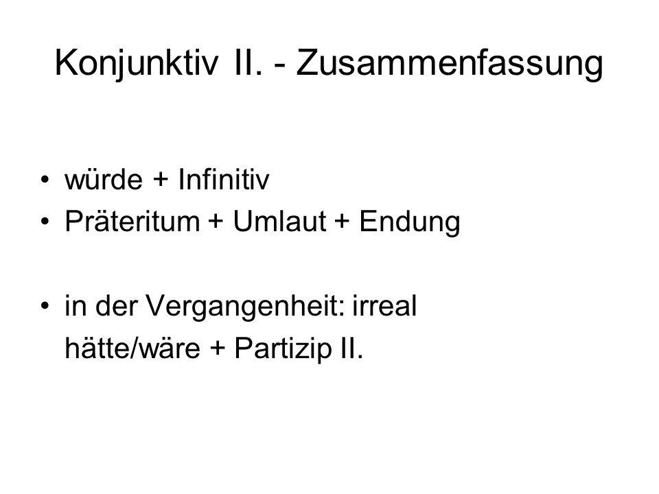 Konjunktiv II. - Zusammenfassung würde + Infinitiv Präteritum + Umlaut + Endung in der Vergangenheit: irreal hätte/wäre + Partizip II.