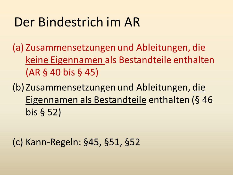 Der Bindestrich im AR (a)Zusammensetzungen und Ableitungen, die keine Eigennamen als Bestandteile enthalten (AR § 40 bis § 45) (b)Zusammensetzungen und Ableitungen, die Eigennamen als Bestandteile enthalten (§ 46 bis § 52) (c) Kann-Regeln: §45, §51, §52