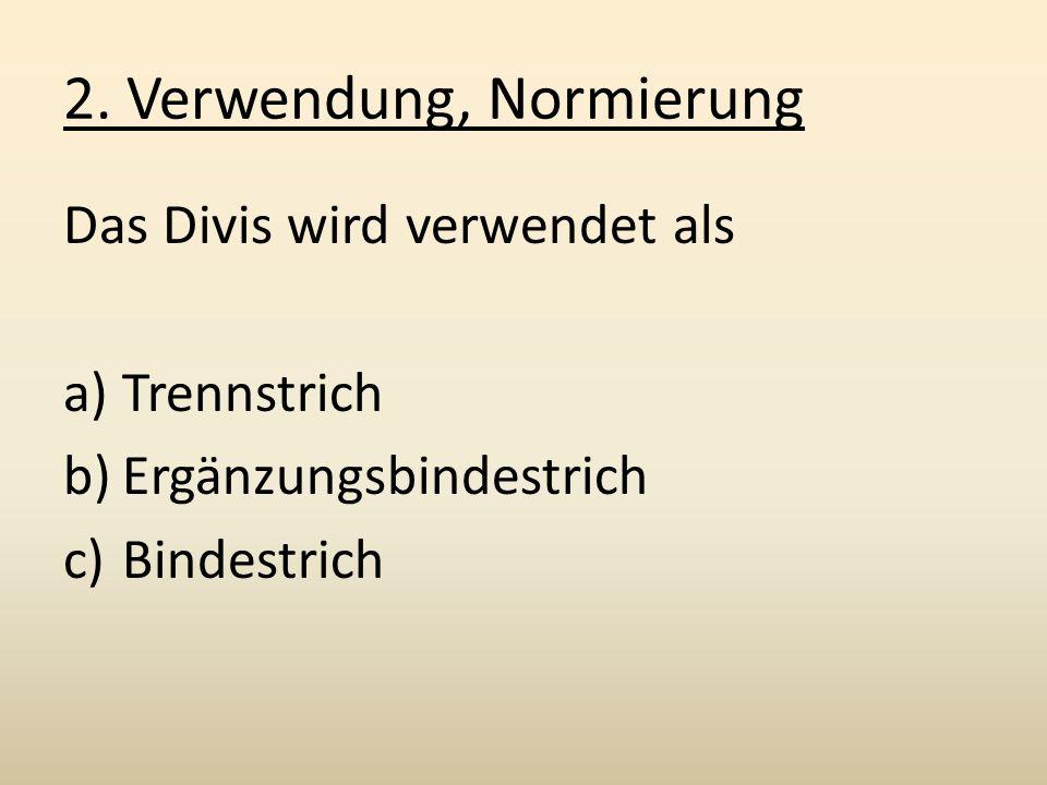 2. Verwendung, Normierung Das Divis wird verwendet als a)Trennstrich b)Ergänzungsbindestrich c)Bindestrich
