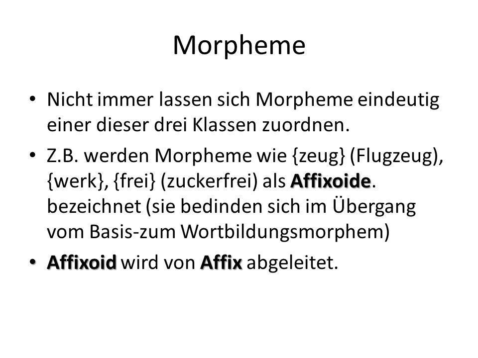 Morpheme Nicht immer lassen sich Morpheme eindeutig einer dieser drei Klassen zuordnen. Affixoide Z.B. werden Morpheme wie {zeug} (Flugzeug), {werk},