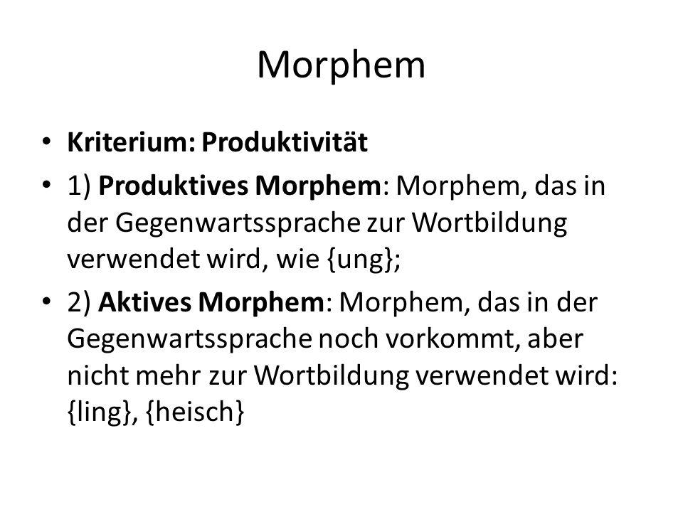 Morphem Kriterium: Produktivität 1) Produktives Morphem: Morphem, das in der Gegenwartssprache zur Wortbildung verwendet wird, wie {ung}; 2) Aktives M
