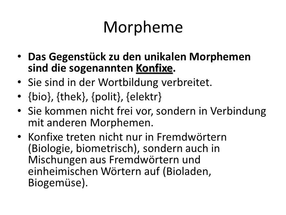 Morpheme Konfixe Das Gegenstück zu den unikalen Morphemen sind die sogenannten Konfixe. Sie sind in der Wortbildung verbreitet. {bio}, {thek}, {polit}