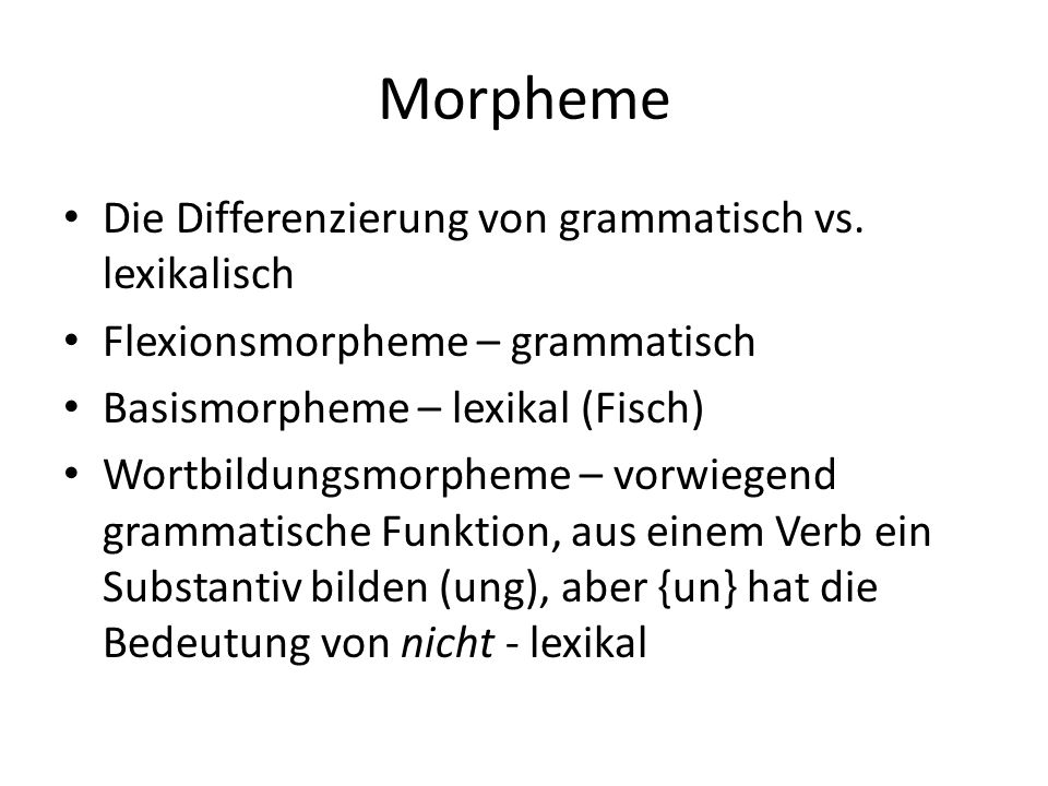 Morpheme Die Differenzierung von grammatisch vs. lexikalisch Flexionsmorpheme – grammatisch Basismorpheme – lexikal (Fisch) Wortbildungsmorpheme – vor