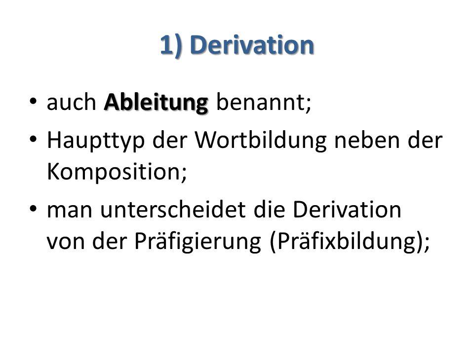 1) Derivation Ableitung auch Ableitung benannt; Haupttyp der Wortbildung neben der Komposition; man unterscheidet die Derivation von der Präfigierung (Präfixbildung);
