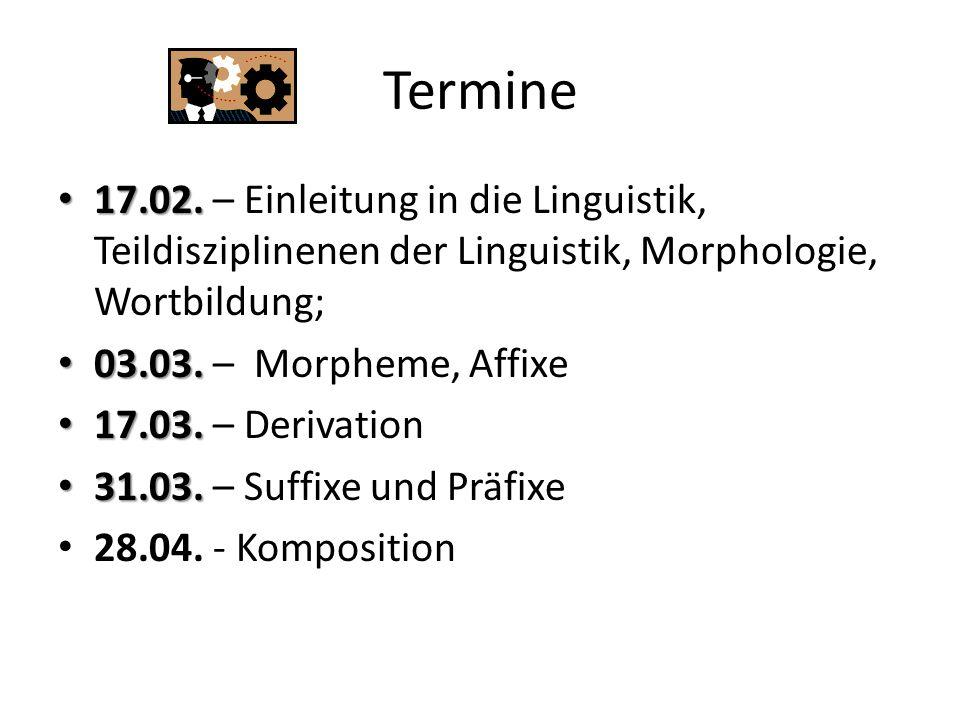 Termine 17.02. 17.02. – Einleitung in die Linguistik, Teildisziplinenen der Linguistik, Morphologie, Wortbildung; 03.03. 03.03. – Morpheme, Affixe 17.