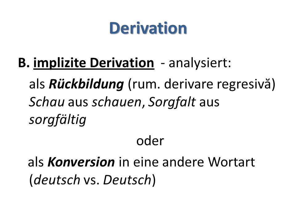 Derivation B. implizite Derivation - analysiert: als Rückbildung (rum. derivare regresiv ă ) Schau aus schauen, Sorgfalt aus sorgfältig oder als Konve
