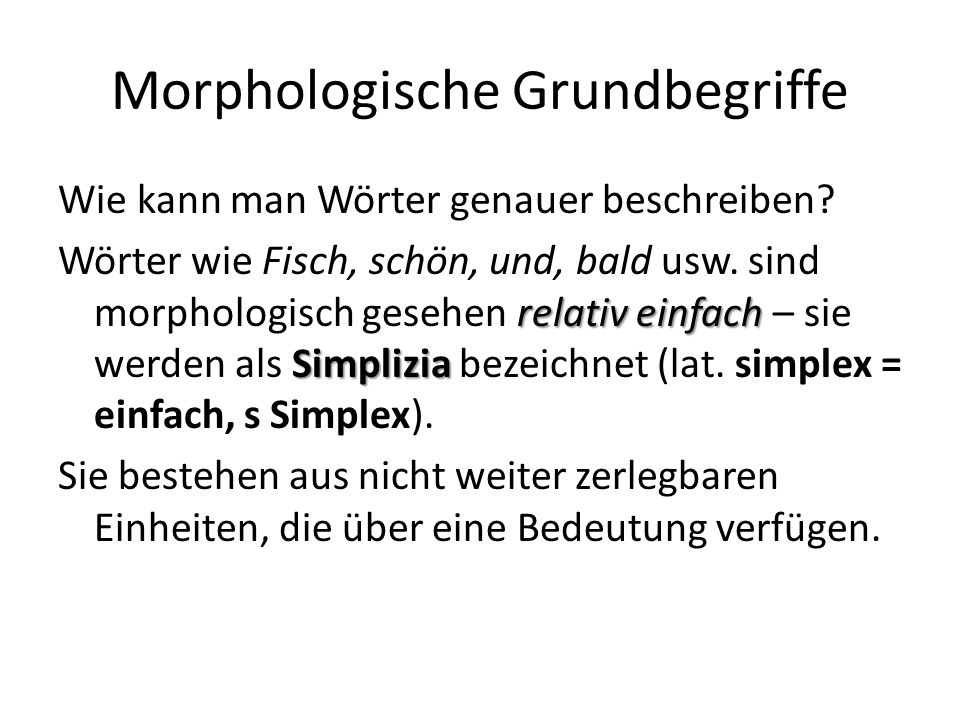 Morphologische Grundbegriffe Wie kann man Wörter genauer beschreiben? relativ einfach Simplizia Wörter wie Fisch, schön, und, bald usw. sind morpholog