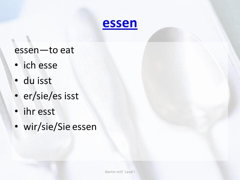 essen essen—to eat ich esse du isst er/sie/es isst ihr esst wir/sie/Sie essen Komm mit! Level I
