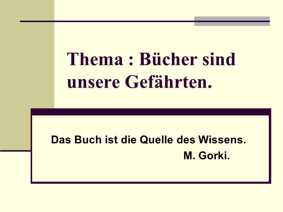 Thema : Bücher sind unsere Gefährten. Das Buch ist die Quelle des Wissens. M. Gorki.