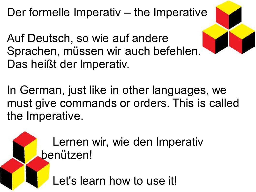 Der formelle Imperativ – the Imperative Auf Deutsch, so wie auf andere Sprachen, müssen wir auch befehlen. Das heißt der Imperativ. In German, just li