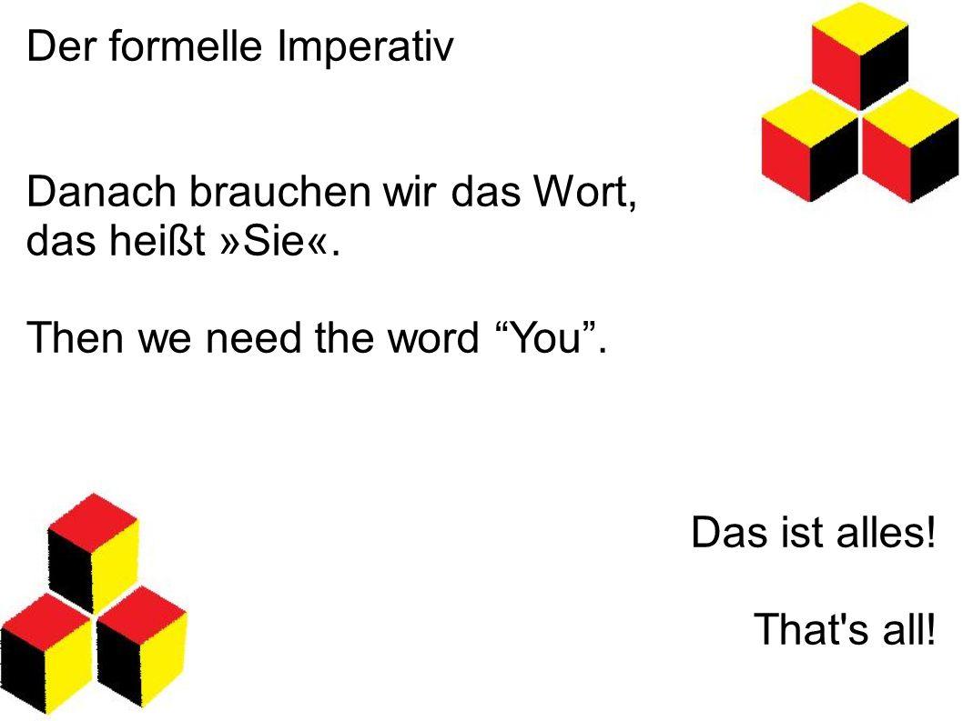 """Der formelle Imperativ Danach brauchen wir das Wort, das heißt »Sie«. Then we need the word """"You"""". Das ist alles! That's all!"""