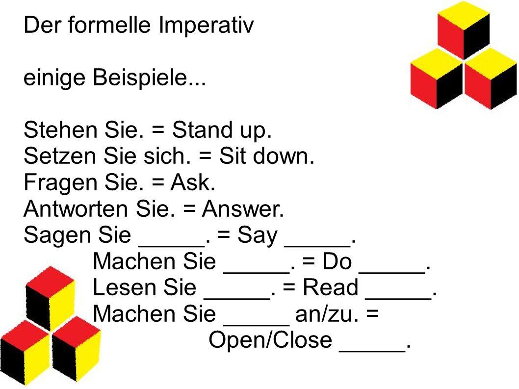 Der formelle Imperativ einige Beispiele... Stehen Sie. = Stand up. Setzen Sie sich. = Sit down. Fragen Sie. = Ask. Antworten Sie. = Answer. Sagen Sie