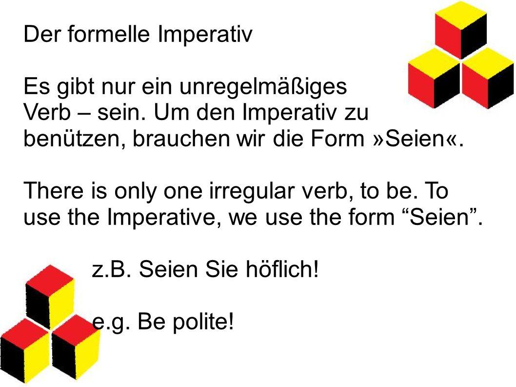 Der formelle Imperativ Es gibt nur ein unregelmäßiges Verb – sein. Um den Imperativ zu benützen, brauchen wir die Form »Seien«. There is only one irre