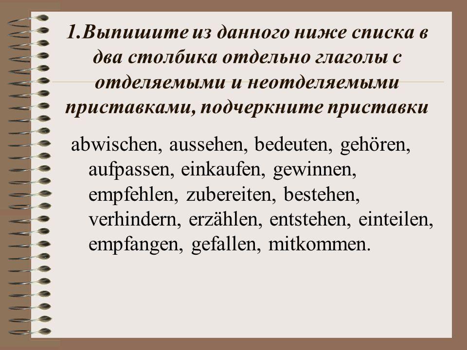 1.Выпишите из данного ниже списка в два столбика отдельно глаголы с отделяемыми и неотделяемыми приставками, подчеркните приставки abwischen, aussehen, bedeuten, gehören, aufpassen, einkaufen, gewinnen, empfehlen, zubereiten, bestehen, verhindern, erzählen, entstehen, einteilen, empfangen, gefallen, mitkommen.