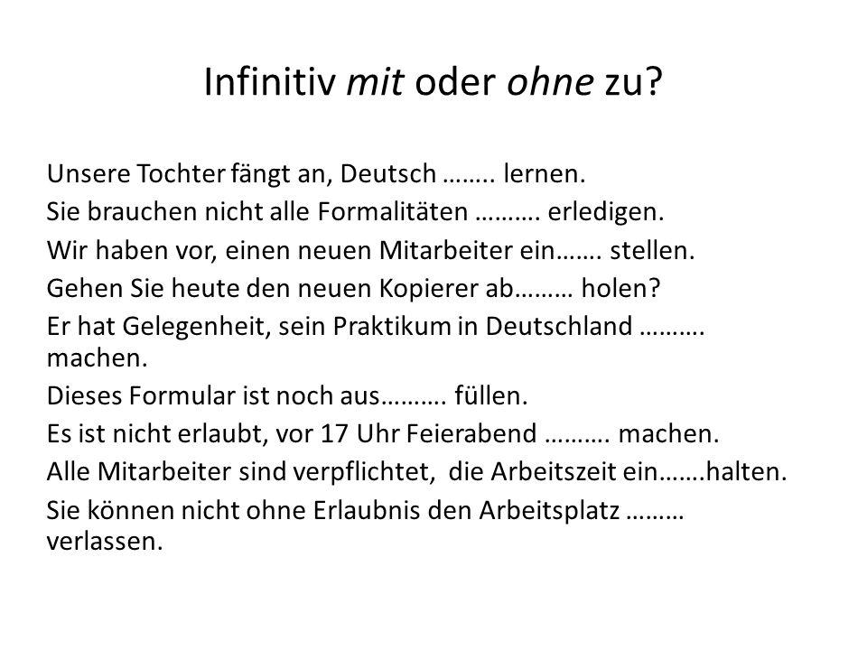 Infinitiv mit oder ohne zu? Unsere Tochter fängt an, Deutsch …….. lernen. Sie brauchen nicht alle Formalitäten ………. erledigen. Wir haben vor, einen ne