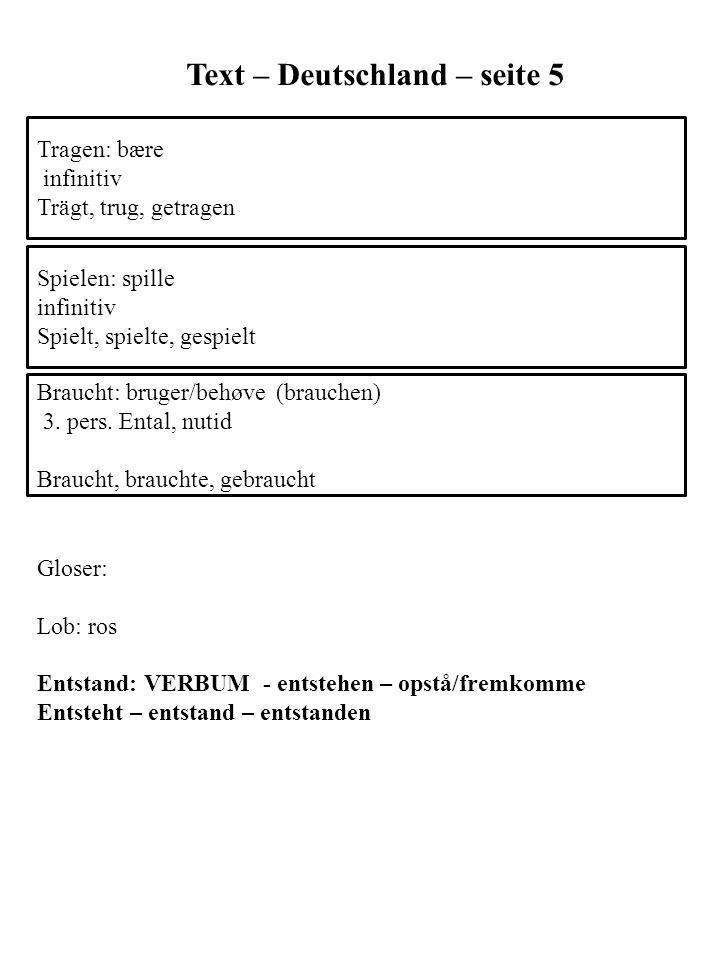 Text – Deutschland – seite 5 Braucht: bruger/behøve (brauchen) 3. pers. Ental, nutid Braucht, brauchte, gebraucht Tragen: bære infinitiv Trägt, trug,