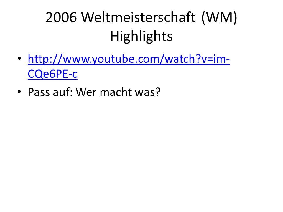 2006 Weltmeisterschaft (WM) Highlights http://www.youtube.com/watch?v=im- CQe6PE-c http://www.youtube.com/watch?v=im- CQe6PE-c Pass auf: Wer macht was?
