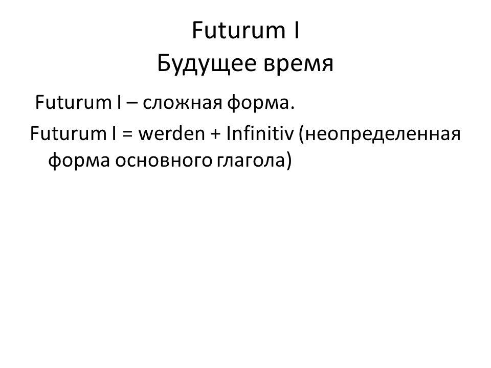 Futurum I Будущее время Futurum I – сложная форма. Futurum I = werden + Infinitiv (неопределенная форма основного глагола)