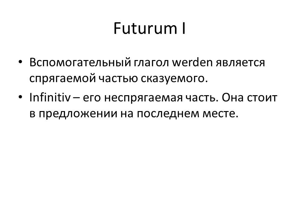 Futurum I Вспомогательный глагол werden является спрягаемой частью сказуемого. Infinitiv – его неспрягаемая часть. Она стоит в предложении на последне