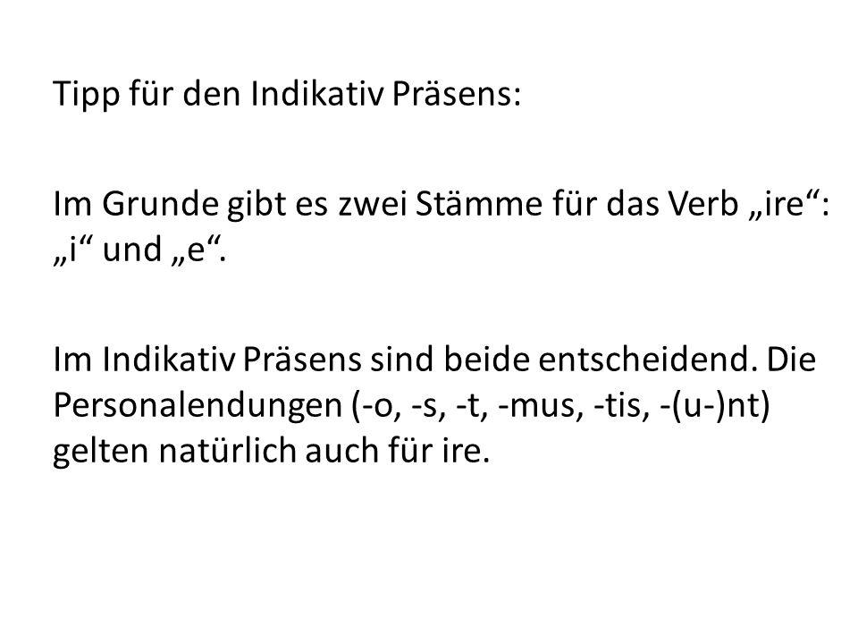 """Tipp für den Indikativ Präsens: Im Grunde gibt es zwei Stämme für das Verb """"ire : """"i und """"e ."""