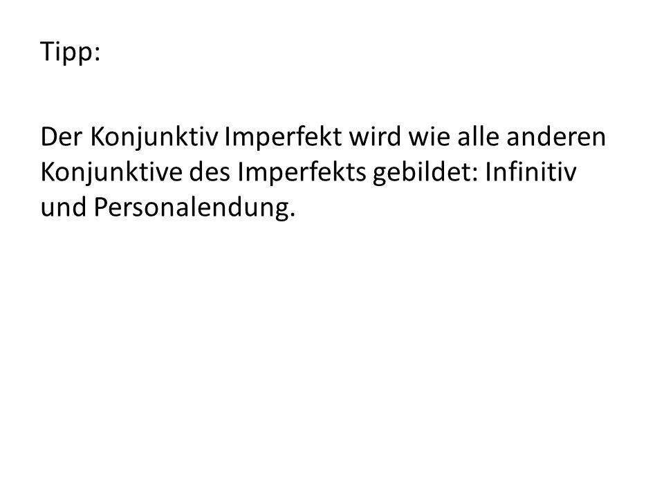 Tipp: Der Konjunktiv Imperfekt wird wie alle anderen Konjunktive des Imperfekts gebildet: Infinitiv und Personalendung.