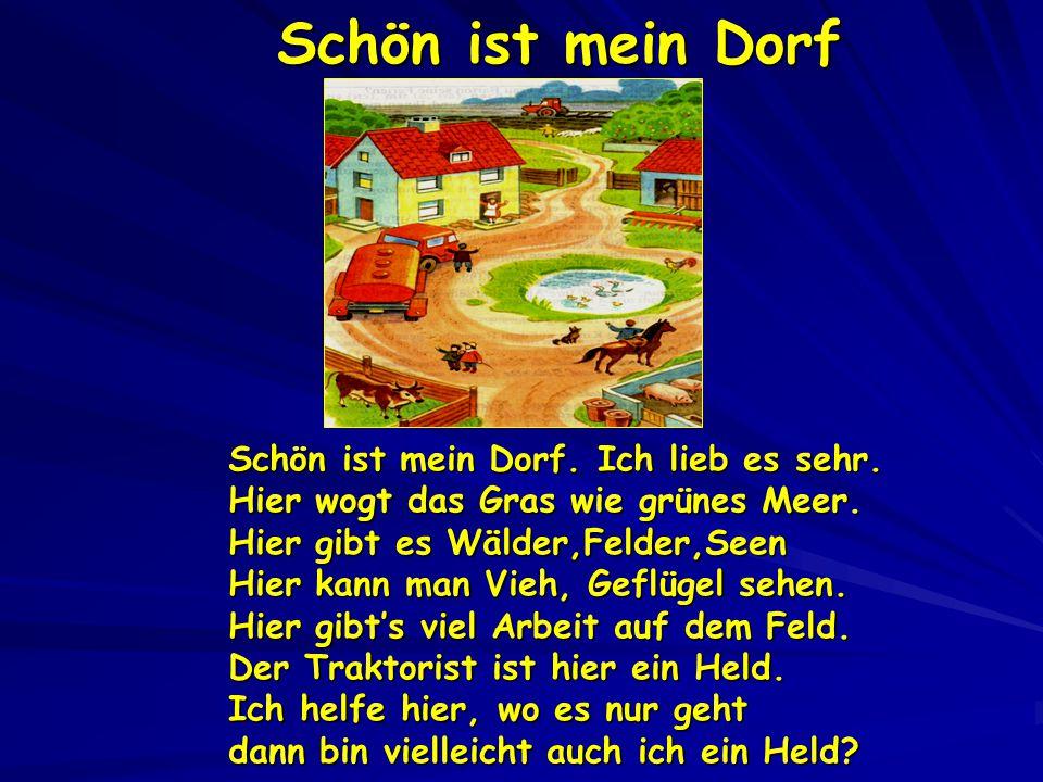 Schön ist mein Dorf Schön ist mein Dorf. Ich lieb es sehr. Hier wogt das Gras wie grünes Meer. Hier gibt es Wälder,Felder,Seen Hier kann man Vieh, Gef