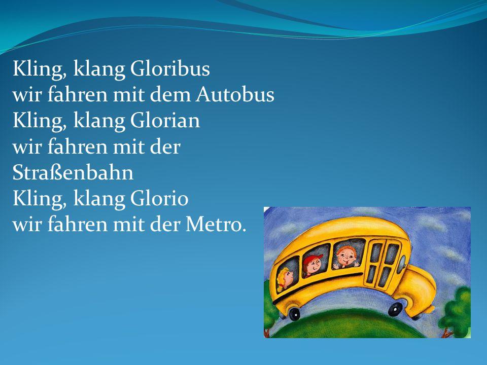 Kling, klang Gloribus wir fahren mit dem Autobus Kling, klang Glorian wir fahren mit der Straßenbahn Kling, klang Glorio wir fahren mit der Metro.
