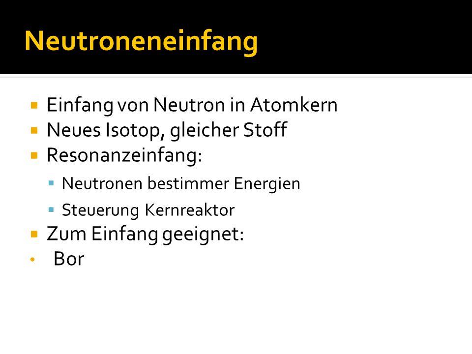 Neutroneneinfang  Einfang von Neutron in Atomkern  Neues Isotop, gleicher Stoff  Resonanzeinfang:  Neutronen bestimmer Energien  Steuerung Kernreaktor  Zum Einfang geeignet: Bor