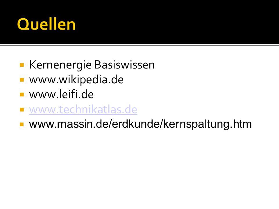  Kernenergie Basiswissen  www.wikipedia.de  www.leifi.de  www.technikatlas.de www.technikatlas.de  www.massin.de/erdkunde/kernspaltung.htm